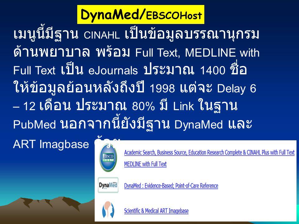 DynaMed/ EBSCOHost เมนูนี้มีฐาน CINAHL เป็นข้อมูลบรรณานุกรม ด้านพยาบาล พร้อม Full Text, MEDLINE with Full Text เป็น eJournals ประมาณ 1400 ชื่อ ให้ข้อมูลย้อนหลังถึงปี 1998 แต่จะ Delay 6 – 12 เดือน ประมาณ 80% มี Link ในฐาน PubMed นอกจากนี้ยังมีฐาน DynaMed และ ART Imagbase ด้วย