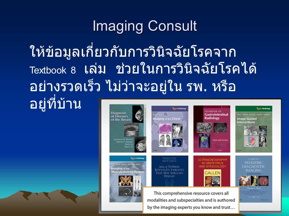 Imaging Consult ให้ข้อมูลเกี่ยวกับการวินิจฉัยโรคจาก Textbook 8 เล่ม ช่วยในการวินิจฉัยโรคได้ อย่างรวดเร็ว ไม่ว่าจะอยู่ใน รพ.