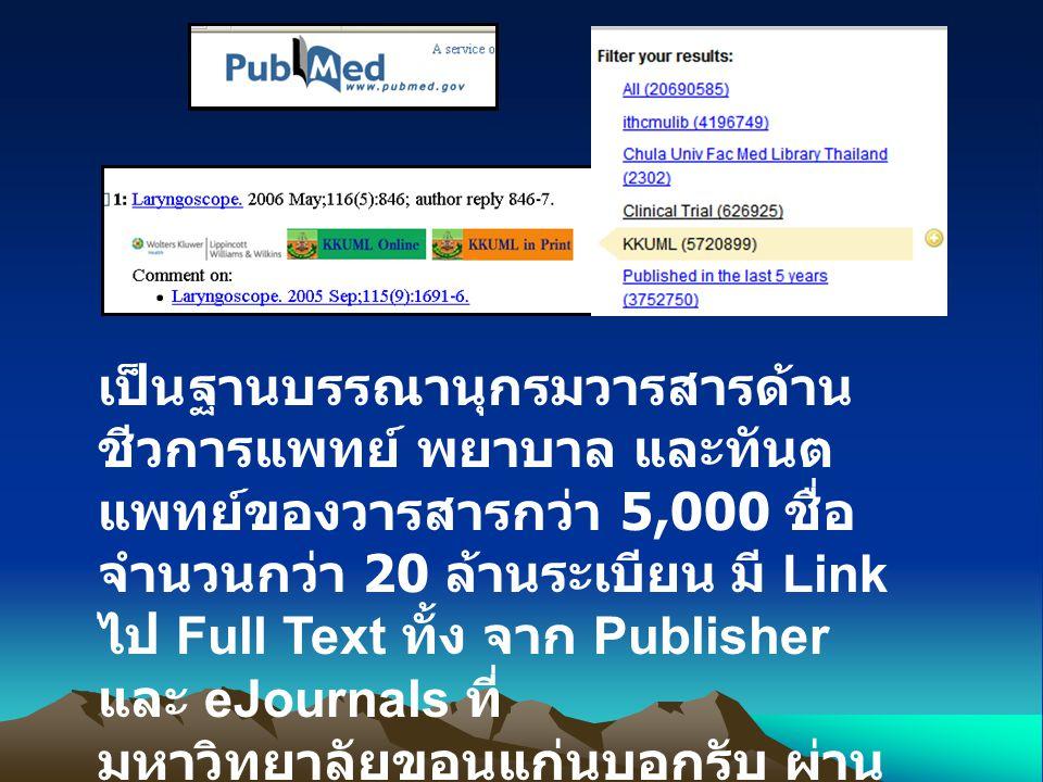 เป็นฐานบรรณานุกรมวารสารด้าน ชีวการแพทย์ พยาบาล และทันต แพทย์ของวารสารกว่า 5,000 ชื่อ จำนวนกว่า 20 ล้านระเบียน มี Link ไป Full Text ทั้ง จาก Publisher และ eJournals ที่ มหาวิทยาลัยขอนแก่นบอกรับ ผ่าน Icon KKUML Online