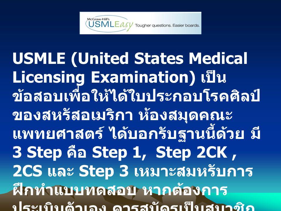 USMLE (United States Medical Licensing Examination) เป็น ข้อสอบเพื่อให้ได้ใบประกอบโรคศิลป์ ของสหรัสอเมริกา ห้องสมุดคณะ แพทยศาสตร์ ได้บอกรับฐานนี้ด้วย มี 3 Step คือ Step 1, Step 2CK, 2CS และ Step 3 เหมาะสมหรับการ ฝึกทำแบบทดสอบ หากต้องการ ประเมินตัวเอง ควรสมัครเป็นสมาชิก และ Log in ก่อนเข้าใช้งานทุกครั้ง