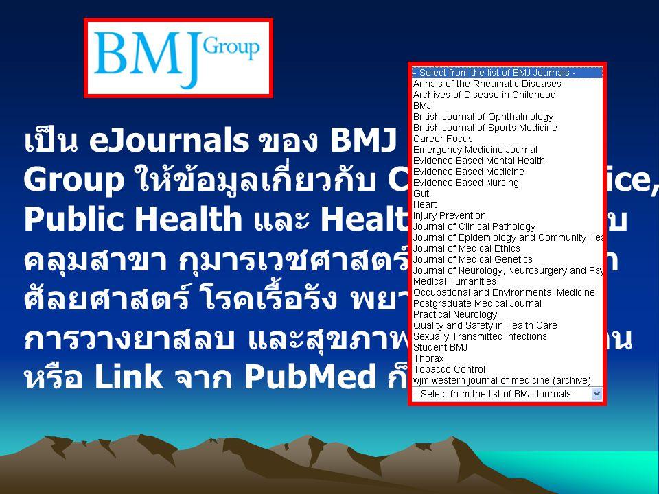 เป็น eJournals ของ BMJ Publishing Group ให้ข้อมูลเกี่ยวกับ Clinical Practice, Public Health และ Health Policy ครอบ คลุมสาขา กุมารเวชศาสตร์ ประสาทวิทยา ศัลยศาสตร์ โรคเรื้อรัง พยาธิวิทยา การวางยาสลบ และสุขภาพจิต ค้นจากฐาน หรือ Link จาก PubMed ก็ได้