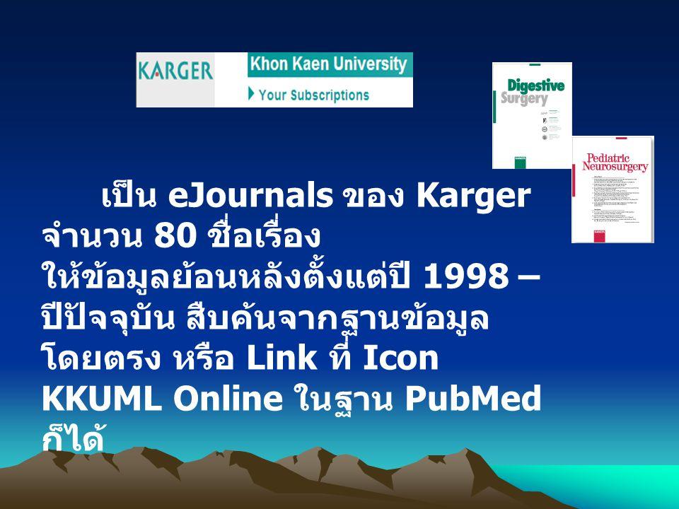 เป็น eJournals ของ Karger จำนวน 80 ชื่อเรื่อง ให้ข้อมูลย้อนหลังตั้งแต่ปี 1998 – ปีปัจจุบัน สืบค้นจากฐานข้อมูล โดยตรง หรือ Link ที่ Icon KKUML Online ในฐาน PubMed ก็ได้