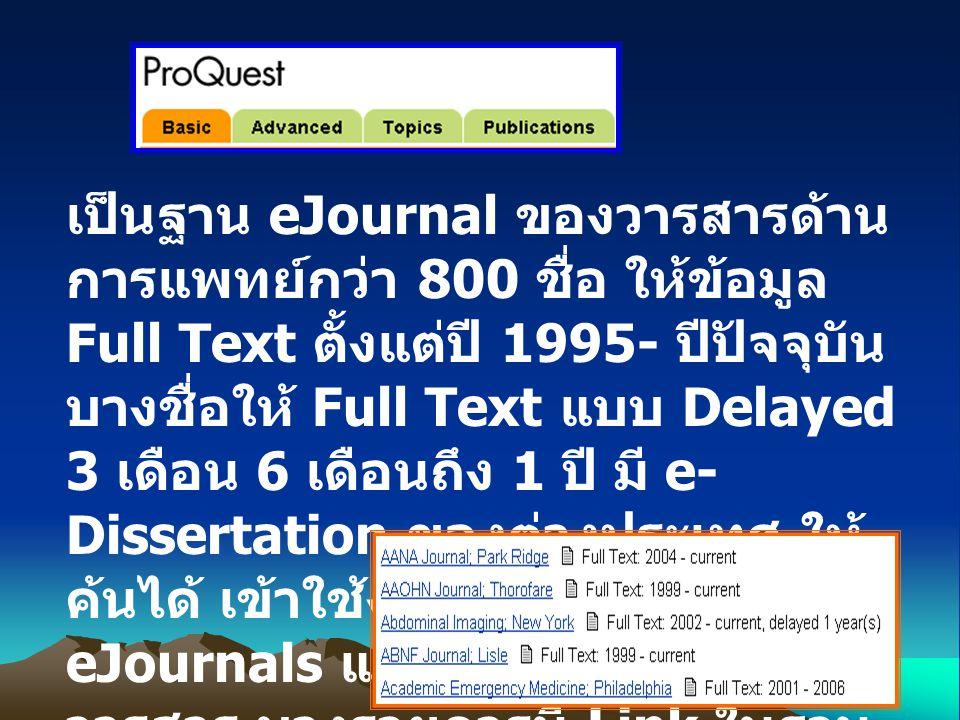 เป็นฐาน eJournal ของวารสารด้าน การแพทย์กว่า 800 ชื่อ ให้ข้อมูล Full Text ตั้งแต่ปี 1995- ปีปัจจุบัน บางชื่อให้ Full Text แบบ Delayed 3 เดือน 6 เดือนถึง 1 ปี มี e- Dissertation ของต่างประเทศ ให้ ค้นได้ เข้าใช้งานจากเมนู eJournals แล้วสืบค้นตามชื่อ วารสาร บางรายการมี Link ในฐาน PubMed ให้ด้วยแต่ไม่ครบทุก รายการ