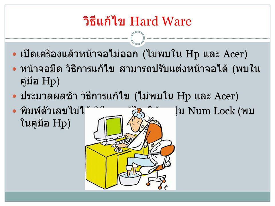 วิธีแก้ไข Hard Ware เปิดเครื่องแล้วหน้าจอไม่ออก ( ไม่พบใน Hp และ Acer) หน้าจอมืด วิธีการแก้ไข สามารถปรับแต่งหน้าจอได้ ( พบใน คู่มือ Hp) ประมวลผลช้า วิธีการแก้ไข ( ไม่พบใน Hp และ Acer) พิมพ์ตัวเลขไม่ได้ วิธีการแก้ไข ให้กดปุ่ม Num Lock ( พบ ในคู่มือ Hp)