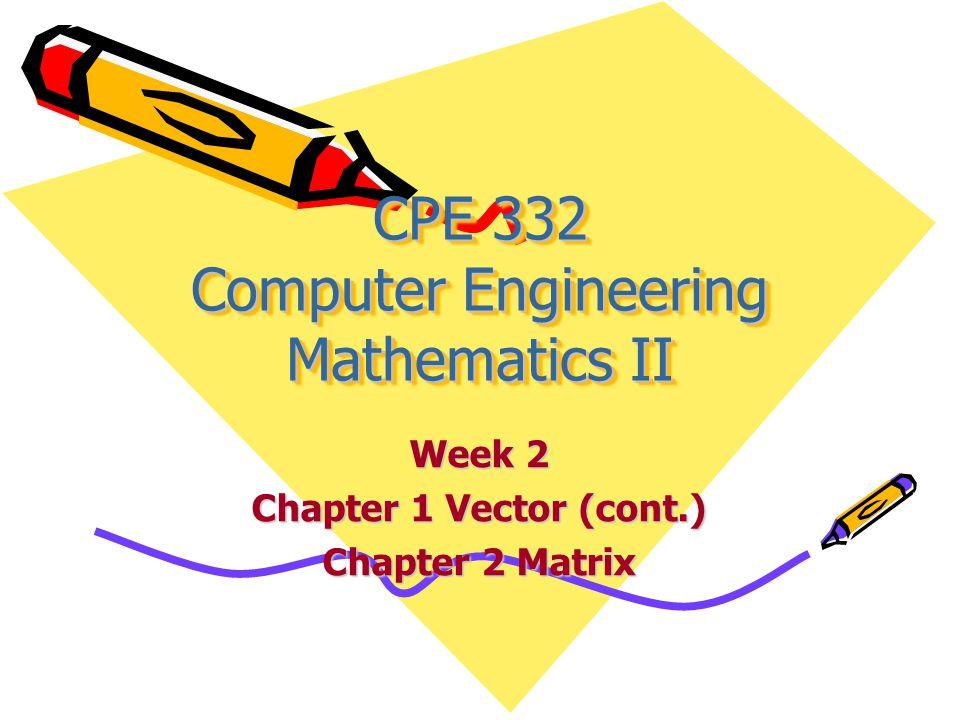 CPE 332 Computer Engineering Mathematics II Week 2 Chapter 1 Vector (cont.) Chapter 2 Matrix