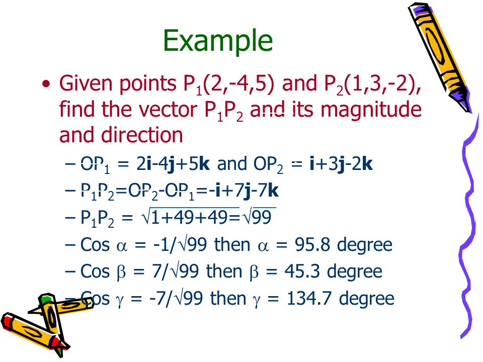 Example Given points P 1 (2,-4,5) and P 2 (1,3,-2), find the vector P 1 P 2 and its magnitude and direction –OP 1 = 2i-4j+5k and OP 2 = i+3j-2k –P 1 P 2 =OP 2 -OP 1 =-i+7j-7k –P 1 P 2 =  1+49+49=  99 –Cos  = -1/  99 then  = 95.8 degree –Cos  = 7/  99 then  = 45.3 degree –Cos  = -7/  99 then  = 134.7 degree