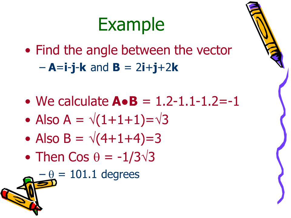 Example Find the angle between the vector –A=i-j-k and B = 2i+j+2k We calculate A●B = 1.2-1.1-1.2=-1 Also A =  (1+1+1)=  3 Also B =  (4+1+4)=3 Then