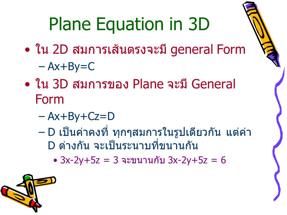 Plane Equation in 3D ใน 2D สมการเส้นตรงจะมี general Form –Ax+By=C ใน 3D สมการของ Plane จะมี General Form –Ax+By+Cz=D –D เป็นค่าคงที่ ทุกๆสมการในรูปเดี