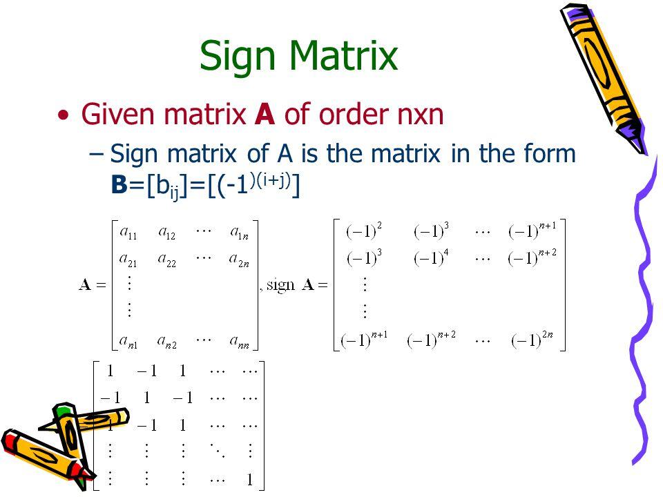 Sign Matrix Given matrix A of order nxn –Sign matrix of A is the matrix in the form B=[b ij ]=[(-1 )(i+j) ]