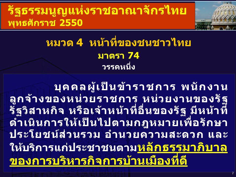 8 รัฐธรรมนูญแห่งราชอาณาจักรไทย พุทธศักราช 2550 หมวด 5 แนวนโยบายพื้นฐานแห่งรัฐ ส่วนที่ 3 แนวนโยบายด้านการบริหารราชการแผ่นดิน มาตรา 78 รัฐต้องดำเนินการตามแนวนโยบายด้านการบริหารราชการแผ่นดิน ดังต่อไปนี้