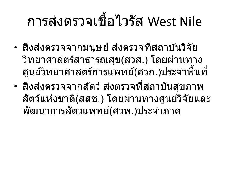การส่งตรวจเชื้อไวรัส West Nile สิ่งส่งตรวจจากมนุษย์ ส่งตรวจที่สถาบันวิจัย วิทยาศาสตร์สาธารณสุข ( สวส.) โดยผ่านทาง ศูนย์วิทยาศาสตร์การแพทย์ ( ศวก.) ประจำพื้นที่ สิ่งส่งตรวจจากสัตว์ ส่งตรวจที่สถาบันสุขภาพ สัตว์แห่งชาติ ( สสช.) โดยผ่านทางศูนย์วิจัยและ พัฒนาการสัตวแพทย์ ( ศวพ.) ประจำภาค