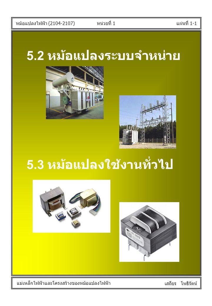 หน่วยที่ 1แผ่นที่ 1-1 หม้อแปลงไฟฟ้า (2104-2107) แม่เหล็กไฟฟ้าและโครงสร้างของหม้อแปลงไฟฟ้า เสถียร โพธิรัตน์ 5.2 หม้อแปลงระบบจำหน่าย 5.3 หม้อแปลงใช้งานท