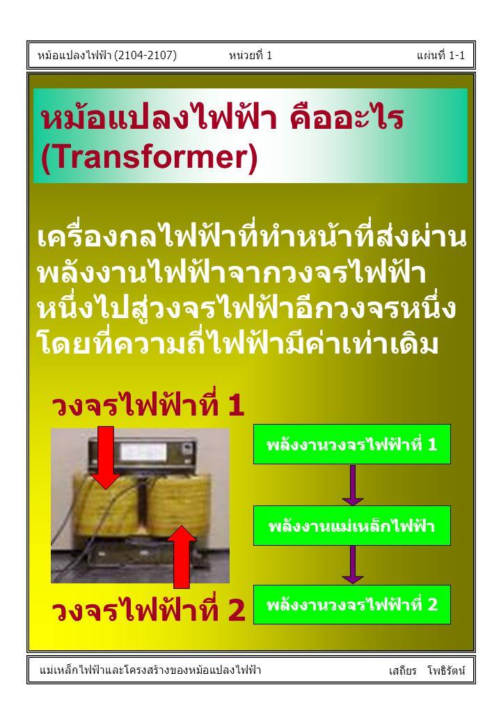 หน่วยที่ 1แผ่นที่ 1-1 หม้อแปลงไฟฟ้า (2104-2107) แม่เหล็กไฟฟ้าและโครงสร้างของหม้อแปลงไฟฟ้า เสถียร โพธิรัตน์ หม้อแปลงไฟฟ้า คืออะไร (Transformer) เครื่อง