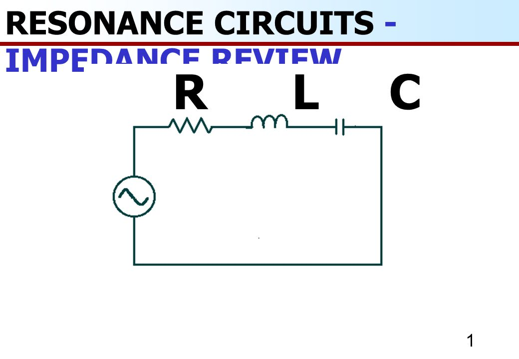 1 RESONANCE CIRCUITS - IMPEDANCE REVIEW R L C