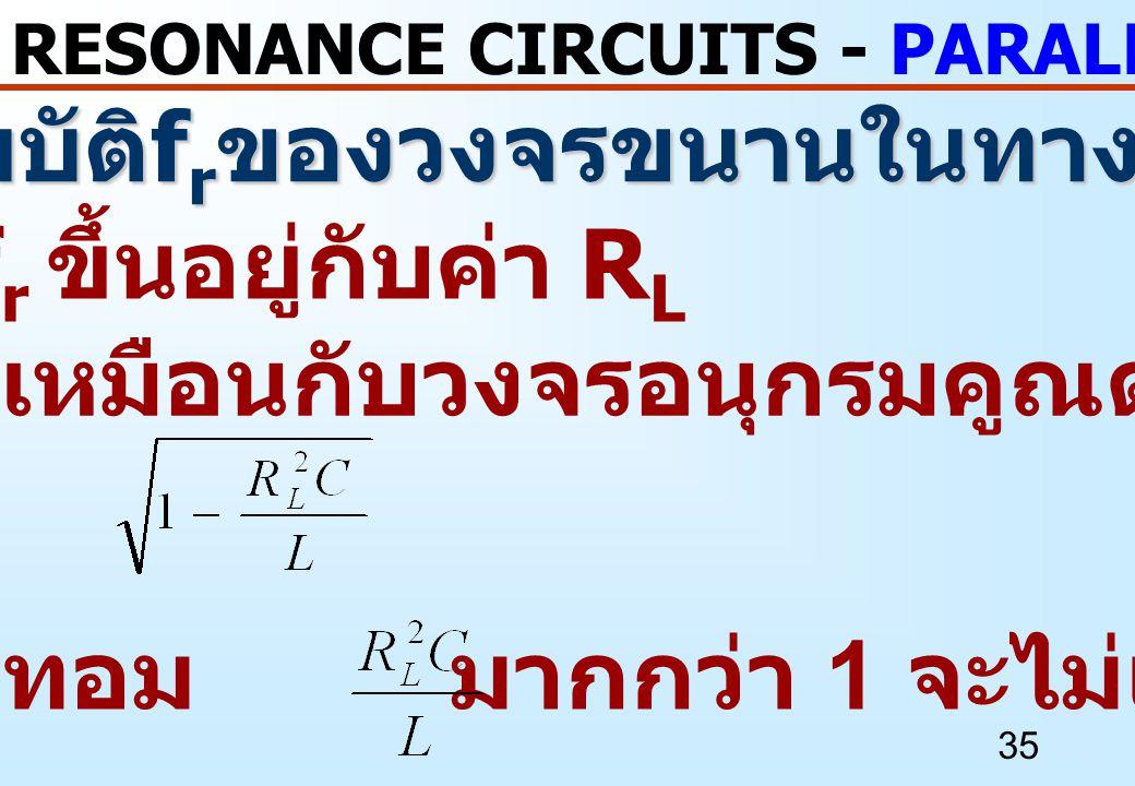 35 RESONANCE CIRCUITS - PARALLEL RESONANCE คุณสมบัติ f r ของวงจรขนานในทางปฏิบัติ - f r ขึ้นอยู่กับค่า R L - f r นี้เหมือนกับวงจรอนุกรมคูณด้วย - ถ้าเทอ