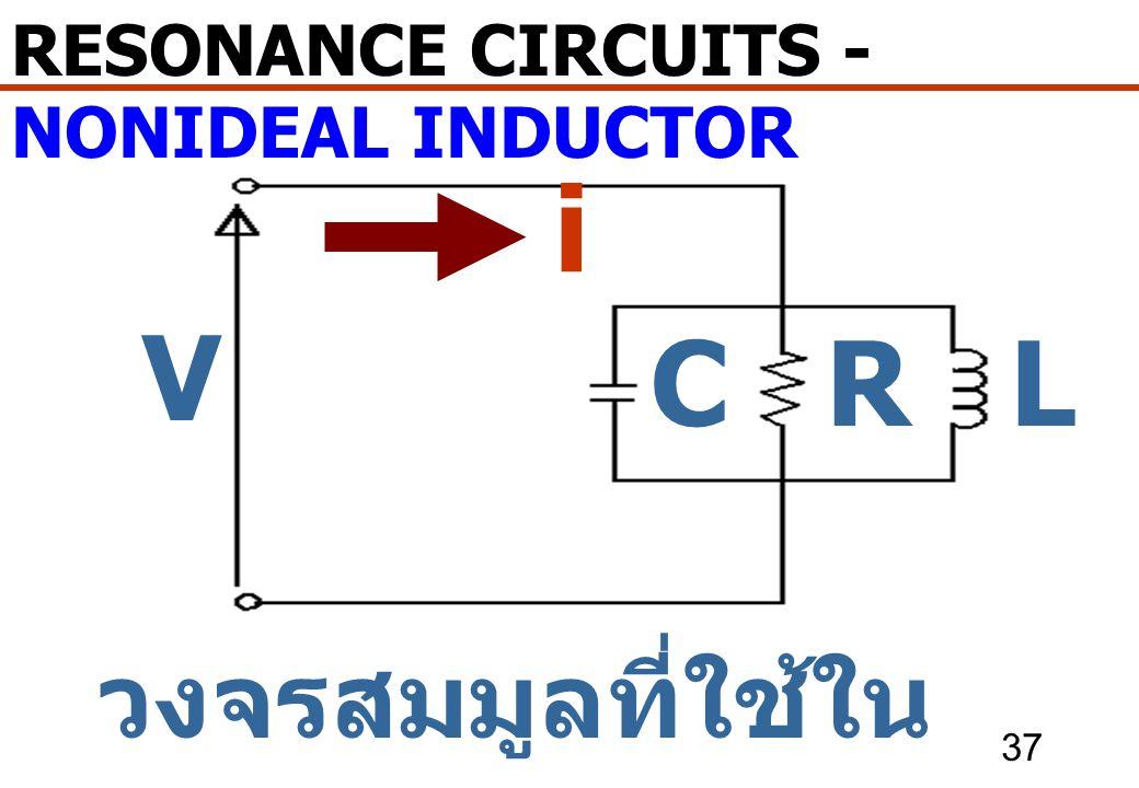 37 วงจรสมมูลที่ใช้ใน การออกแบบ RESONANCE CIRCUITS - NONIDEAL INDUCTOR i V CLR
