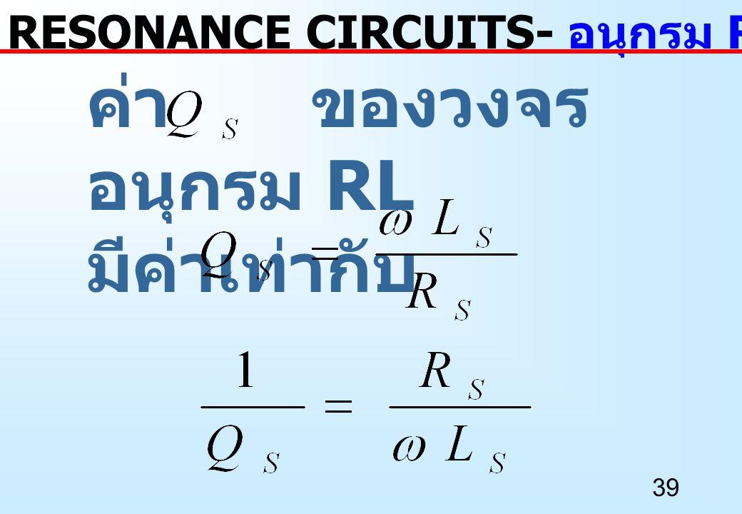 39 ค่า ของวงจร อนุกรม RL มีค่าเท่ากับ RESONANCE CIRCUITS- อนุกรม RL เป็นขนาน RL