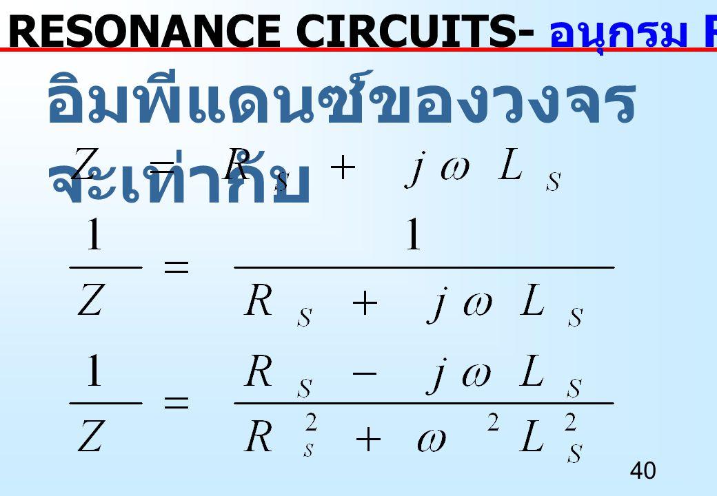 40 อิมพีแดนซ์ของวงจร จะเท่ากับ RESONANCE CIRCUITS- อนุกรม RL เป็นขนาน RL