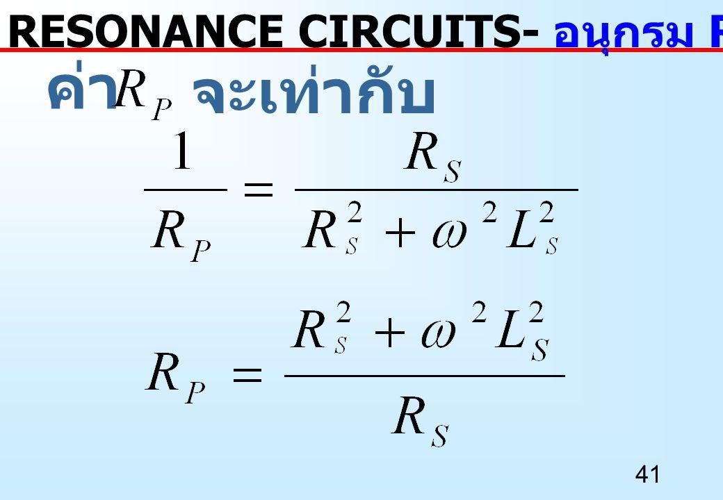 41 ค่า RESONANCE CIRCUITS- อนุกรม RL เป็นขนาน RL จะเท่ากับ