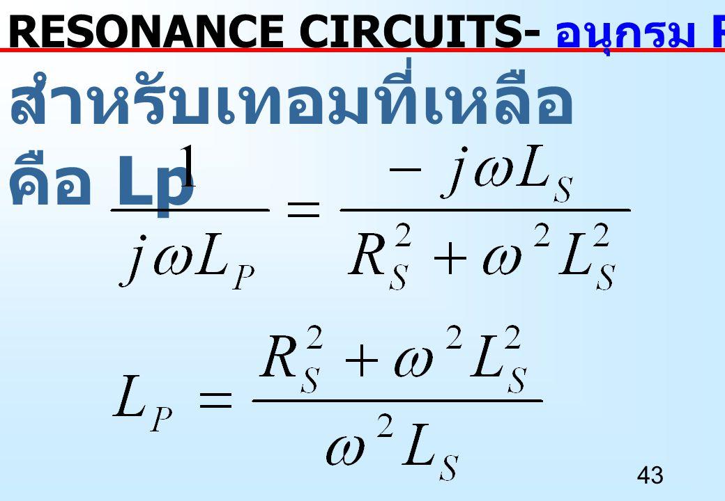 43 สำหรับเทอมที่เหลือ คือ Lp RESONANCE CIRCUITS- อนุกรม RL เป็นขนาน RL