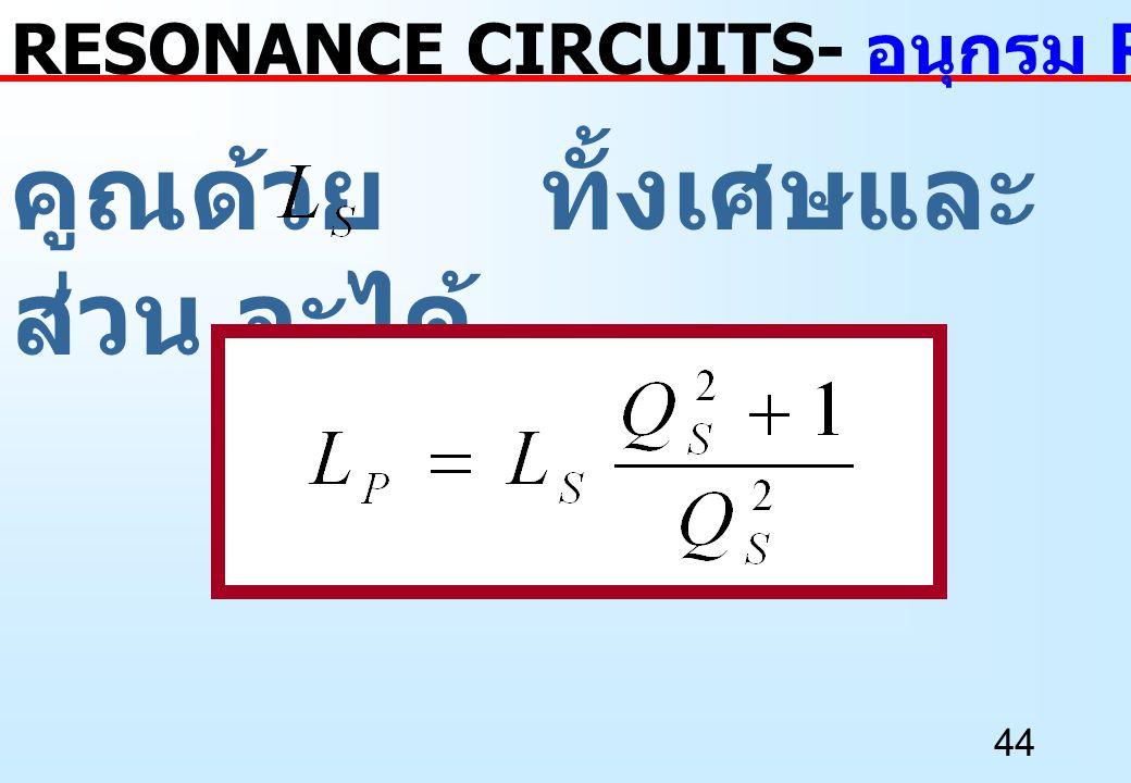 44 คูณด้วย ทั้งเศษและ ส่วน จะได้ RESONANCE CIRCUITS- อนุกรม RL เป็นขนาน RL
