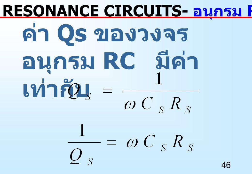 46 ค่า Qs ของวงจร อนุกรม RC มีค่า เท่ากับ RESONANCE CIRCUITS- อนุกรม RC เป็นขนาน RC