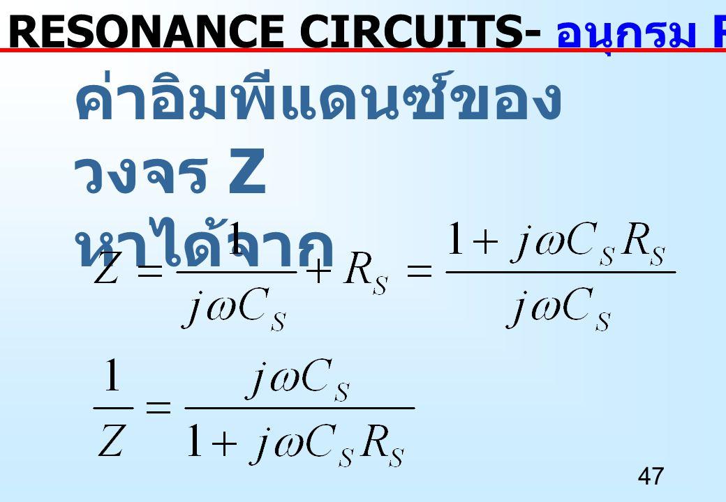 47 ค่าอิมพีแดนซ์ของ วงจร Z หาได้จาก RESONANCE CIRCUITS- อนุกรม RC เป็นขนาน RC