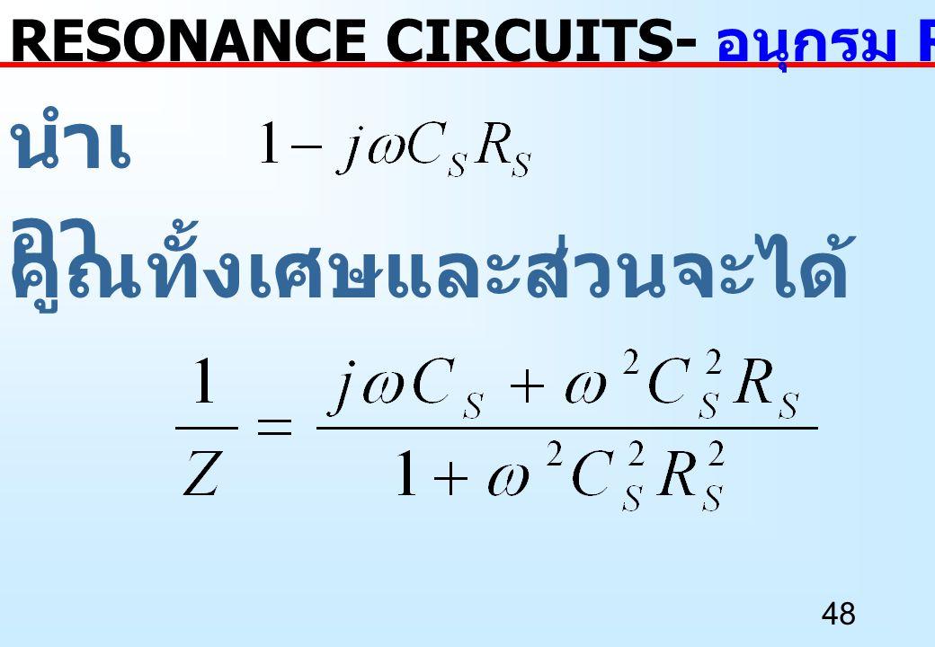 48 นำเ อา RESONANCE CIRCUITS- อนุกรม RC เป็นขนาน RC คูณทั้งเศษและส่วนจะได้