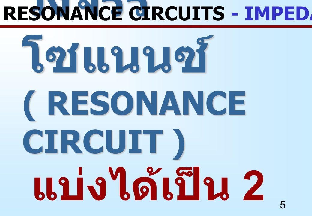 5 วงจรรี โซแนนซ์ ( RESONANCE CIRCUIT ) วงจรรี โซแนนซ์ ( RESONANCE CIRCUIT ) แบ่งได้เป็น 2 แบบ RESONANCE CIRCUITS - IMPEDANCE REVIEW