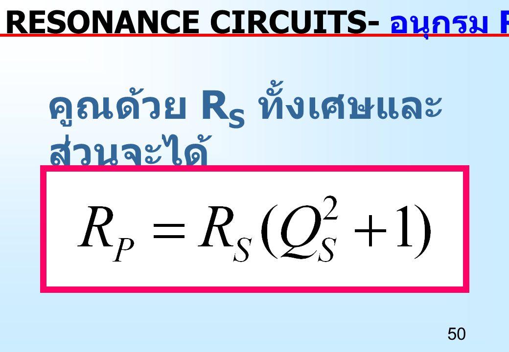 50 คูณด้วย R S ทั้งเศษและ ส่วนจะได้ RESONANCE CIRCUITS- อนุกรม RC เป็นขนาน RC