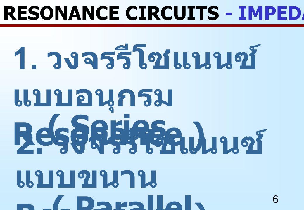 6 1. วงจรรีโซแนนซ์ แบบอนุกรม ( Series Resonance ) RESONANCE CIRCUITS - IMPEDANCE REVIEW 2. วงจรรีโซแนนซ์ แบบขนาน ( Parallel Resonance )