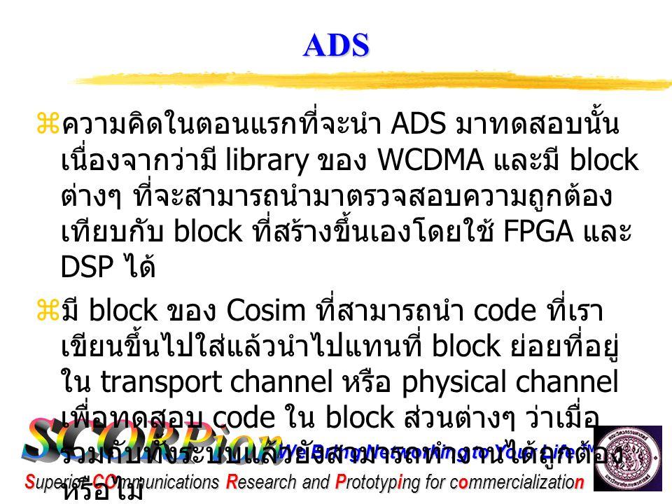 We Bring Networking to Your Life ™ S uperior CO mmunications R esearch and P rototyp i ng for c o mmercializatio n ปัญหาที่พบใน ADS  เมื่อลองใช้งานจริงแล้วพบว่าแนวความคิดเดิมที่ จะใช้ Cosim นั้นเกิดปัญหาในการ interface ระหว่าง Cosim ของ ADS กับ code ที่เขียนขึ้น ซึ่งทำให้เกิดความยุ่งยากต้องเขียนโปรแกรมใน การ interface เพิ่มให้กับทุก block เพื่อให้ สามารถทำงานรวมกันได้  ราคาค่อนข้างแพงมาก  เนื่องจากปัญหาต่างๆที่เกิดขึ้นจึงมองหา software ที่ตัวอื่นที่สามารถทำงานในการ ตรวจสอบได้เช่นเดียวกับ ADS