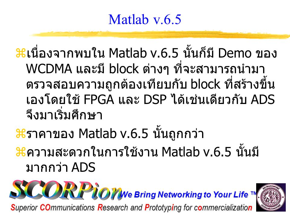 We Bring Networking to Your Life ™ S uperior CO mmunications R esearch and P rototyp i ng for c o mmercializatio n ปัญหาที่พบใน Matlab v.6.5  เมื่อลองใช้งานในการทดสอบไปเรื่อยๆ แล้ว พบว่า ใน Matlab v.6.5 นั้นยังไม่มี block ของ turbo code ซึ่งส่วนนี้น่าจะสามารถหามาจาก internet แทนได้  อาจจะมีบาง block ที่ยังใช้งานไม่ได้อีก