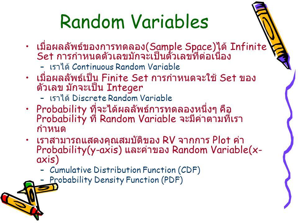 Random Variables เมื่อผลลัพธ์ของการทดลอง (Sample Space) ได้ Infinite Set การกำหนดตัวเลขมักจะเป็นตัวเลขที่ต่อเนื่อง – เราได้ Continuous Random Variable