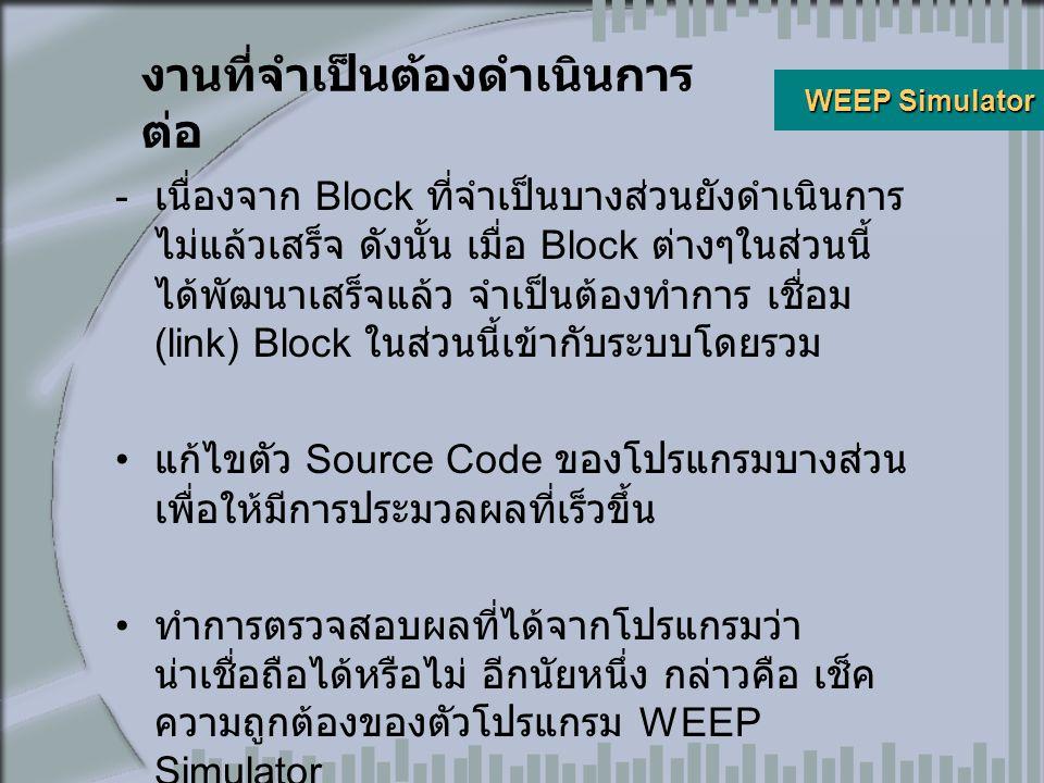 งานที่จำเป็นต้องดำเนินการ ต่อ  เนื่องจาก Block ที่จำเป็นบางส่วนยังดำเนินการ ไม่แล้วเสร็จ ดังนั้น เมื่อ Block ต่างๆในส่วนนี้ ได้พัฒนาเสร็จแล้ว จำเป็นต้องทำการ เชื่อม (link) Block ในส่วนนี้เข้ากับระบบโดยรวม แก้ไขตัว Source Code ของโปรแกรมบางส่วน เพื่อให้มีการประมวลผลที่เร็วขึ้น ทำการตรวจสอบผลที่ได้จากโปรแกรมว่า น่าเชื่อถือได้หรือไม่ อีกนัยหนึ่ง กล่าวคือ เช็ค ความถูกต้องของตัวโปรแกรม WEEP Simulator WEEP Simulator