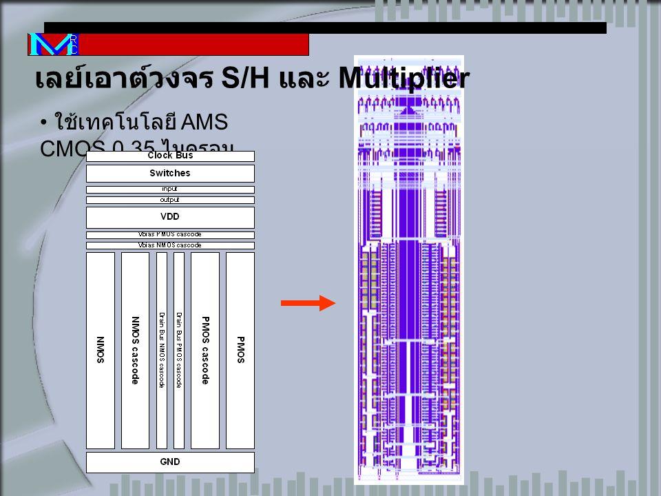 ใช้เทคโนโลยี AMS CMOS 0.35 ไมครอน เลย์เอาต์วงจร S/H และ Multiplier