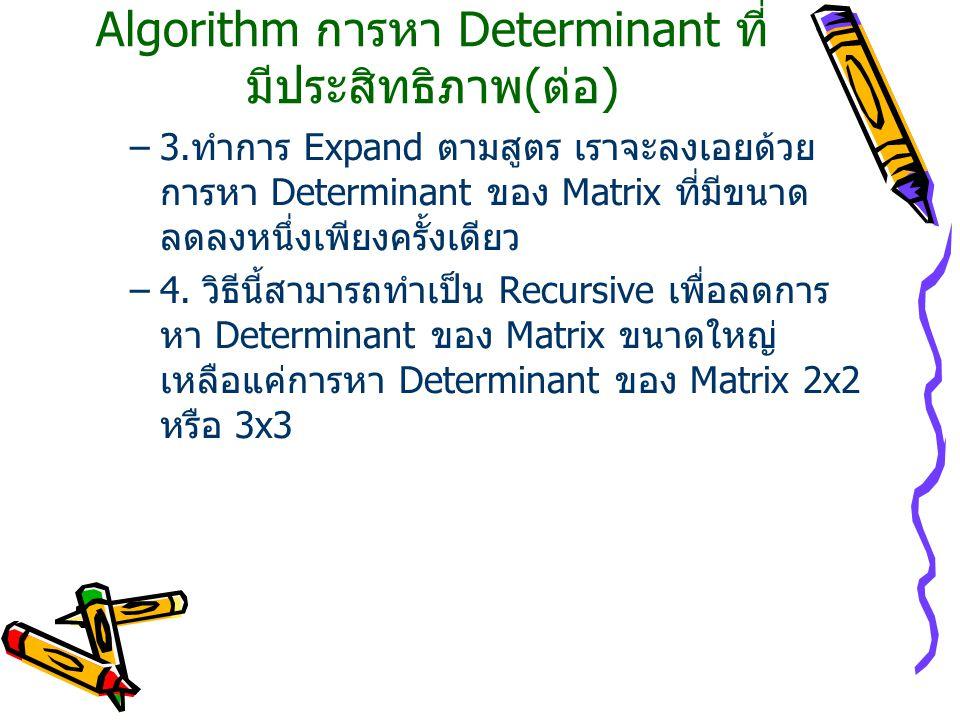 Algorithm การหา Determinant ที่ มีประสิทธิภาพ(ต่อ) –3.ทำการ Expand ตามสูตร เราจะลงเอยด้วย การหา Determinant ของ Matrix ที่มีขนาด ลดลงหนึ่งเพียงครั้งเดียว –4.