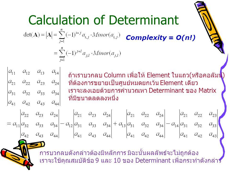 Calculation of Determinant Complexity = O(n!) ถ้าเราบวกลบ Column เพื่อให้ Element ในแถว(หรือคอลัมน์) ที่ต้องการขยายเป็นศูนย์หมดยกเว้น Element เดียว เราจะลงเอยด้วยการคำนวณหา Determinant ของ Matrix ที่มีขนาดลดลงหนึ่ง การบวกลบดังกล่าวต้องมีหลักการ มิฉะนั้นผลลัพธ์จะไม่ถูกต้อง เราจะใช้คุณสมบัติข้อ 9 และ 10 ของ Determinant เพื่อกระทำดังกล่าว