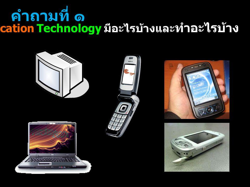 คำถามที่ ๑ Information Communication Technology มีอะไรบ้างและทำอะไรบ้าง