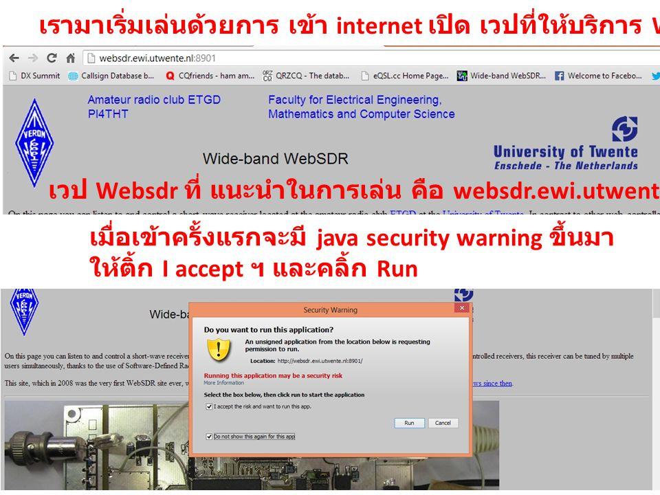 เวป Websdr ที่ แนะนำในการเล่น คือ websdr.ewi.utwente.nl เมื่อเข้าครั้งแรกจะมี java security warning ขึ้นมา ให้ติ้ก I accept ฯ และคลิ้ก Run เรามาเริ่มเ
