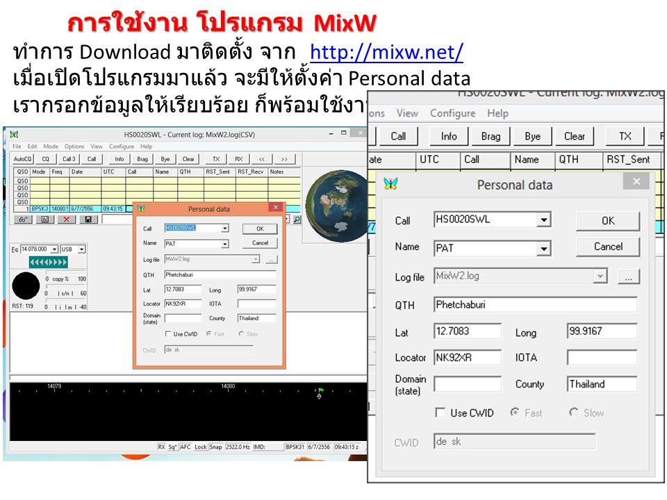 การใช้งาน โปรแกรม MixW เราสามารถเลือก Mode ต่างๆ ได้โดยคลิ้กที่ Mode เมื่อเลือก BPSK31 แล้ว คลิ้กที่แถบสีขาวหรือเหลืองเขียว สังเกตุที่ลูกศรจะมีธงสีเขียวอยู่ โปรแกรมจะเริ่ม Decode สัญญาณ ออกมาทางช่องด้านบน ความแรงสัญญานที่รับได้ Call sign HAM ที่ติดต่อกัน