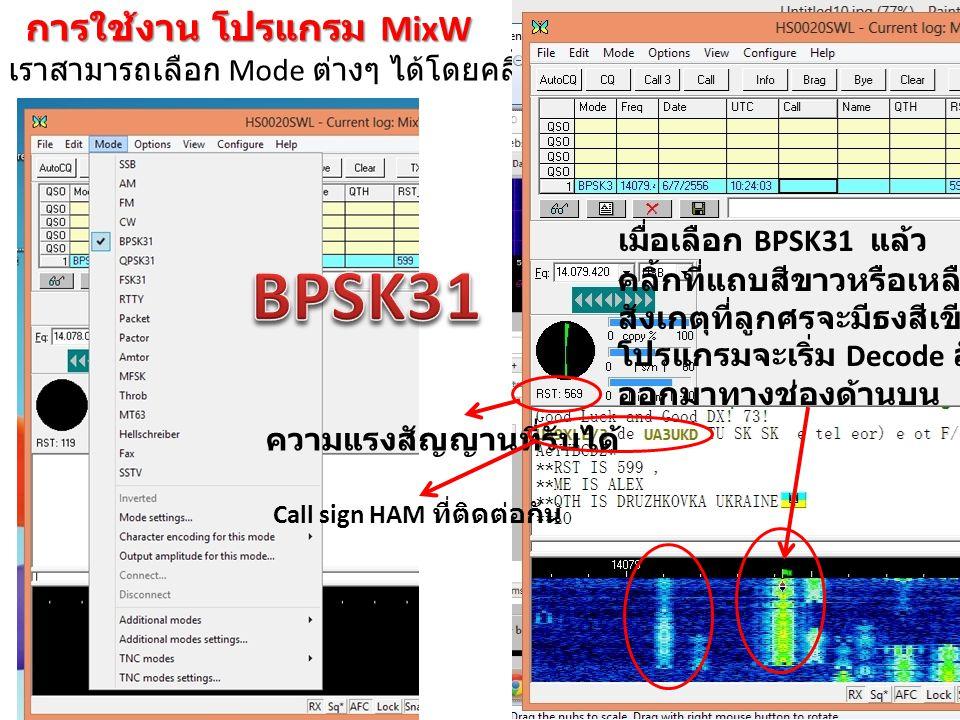 การใช้งาน โปรแกรม MixW เราสามารถเลือก Mode ต่างๆ ได้โดยคลิ้กที่ Mode เมื่อเลือก BPSK31 แล้ว คลิ้กที่แถบสีขาวหรือเหลืองเขียว สังเกตุที่ลูกศรจะมีธงสีเขี