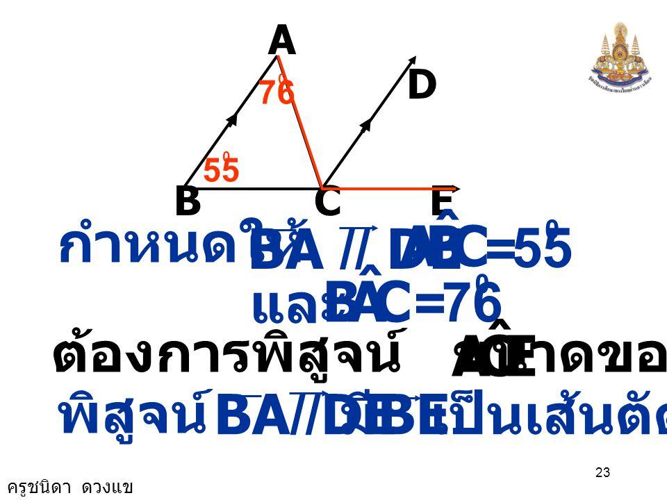 ครูชนิดา ดวงแข 22 ถ้า 4) จากรูป กำหนดให้ BA // DE CBA ˆ = 55 0 และ จงหาขนาดของ CAB ˆ = 76 0 ECA ˆ A BCE D 55 0 76 0