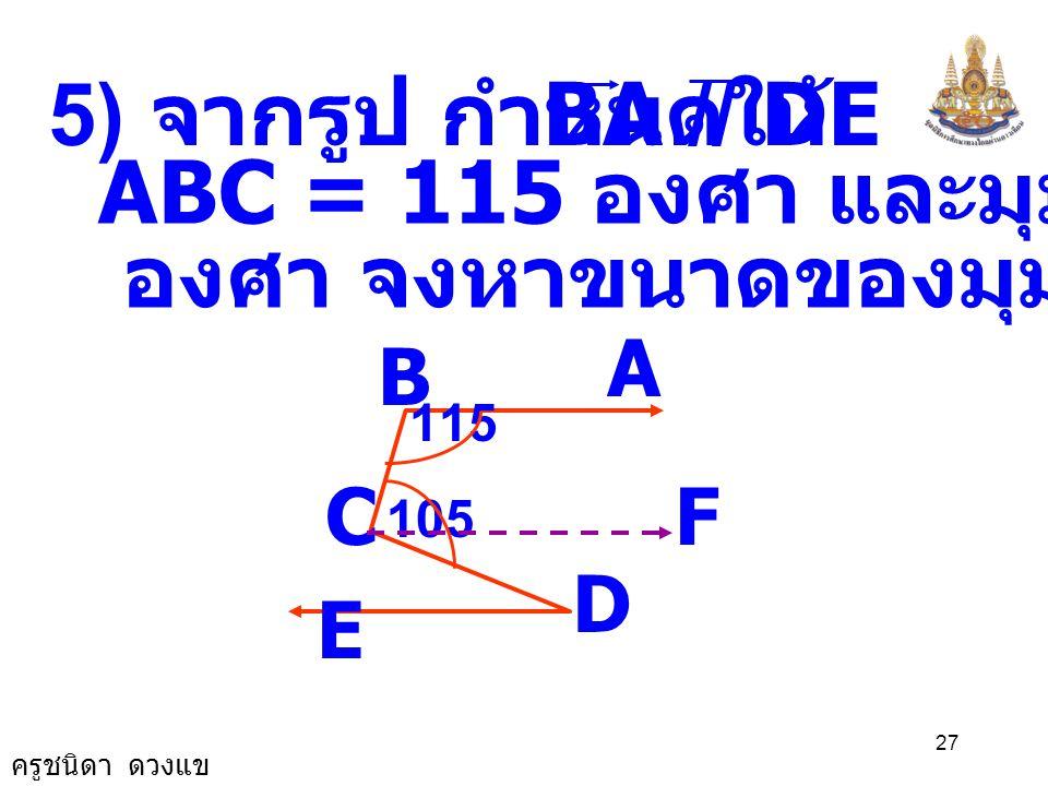 ครูชนิดา ดวงแข 26 A BCE D 55 0 76 0 DCB ˆ ECD ˆ += 180 0 125 0 + ECD ˆ = 180 0 125 0 ECD ˆ = 180 0 - ECD ˆ = 55 0 ( ขนาดของมุมตรง ) DCA ˆ ECD ˆ += ECA ˆ = ECA ˆ + 76 0 55 0 = ECA ˆ 131 0 55 0 76 0