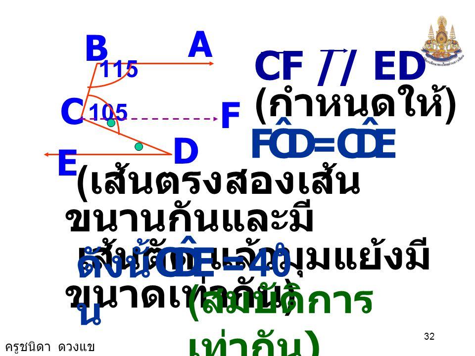 ครูชนิดา ดวงแข 31 A B C D E 115 105 F DCF ˆ = DCB ˆ - FCB ˆ 65 0 105 0 = - DCF ˆ = 40 0