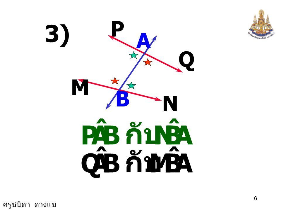 ครูชนิดา ดวงแข 6 P A 3) Q M N B BAP ˆ ABN ˆ กับ BAQ ˆ ABM ˆ