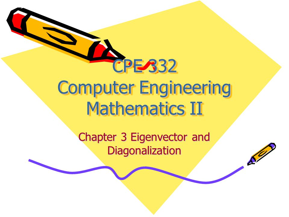 CPE 332 Computer Engineering Mathematics II Chapter 3 Eigenvector and Diagonalization