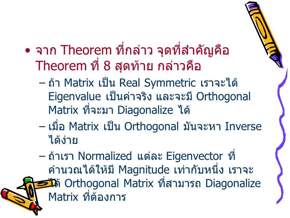 จาก Theorem ที่กล่าว จุดที่สำคัญคือ Theorem ที่ 8 สุดท้าย กล่าวคือ –ถ้า Matrix เป็น Real Symmetric เราจะได้ Eigenvalue เป็นค่าจริง และจะมี Orthogonal Matrix ที่จะมา Diagonalize ได้ –เมื่อ Matrix เป็น Orthogonal มันจะหา Inverse ได้ง่าย –ถ้าเรา Normalized แต่ละ Eigenvector ที่ คำนวณได้ให้มี Magnitude เท่ากับหนึ่ง เราจะ ได้ Orthogonal Matrix ที่สามารถ Diagonalize Matrix ที่ต้องการ