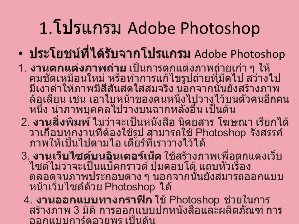 1. โปรแกรม Adobe Photoshop ประโยชน์ที่ได้รับจากโปรแกรม ประโยชน์ที่ได้รับจากโปรแกรม Adobe Photoshop 1. งานตกแต่งภาพถ่าย เป็นการตกแต่งภาพถ่ายเก่า ๆ ให้