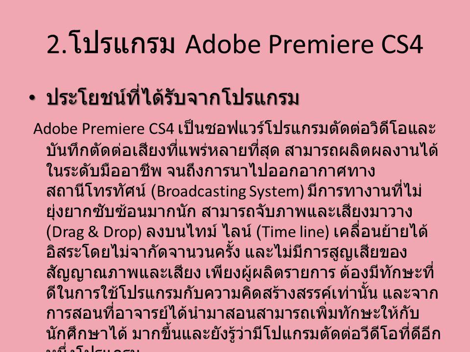 2. โปรแกรม Adobe Premiere CS4 ประโยชน์ที่ได้รับจากโปรแกรม ประโยชน์ที่ได้รับจากโปรแกรม Adobe Premiere CS4 เป็นซอฟแวร์โปรแกรมตัดต่อวิดีโอและ บันทึกตัดต่